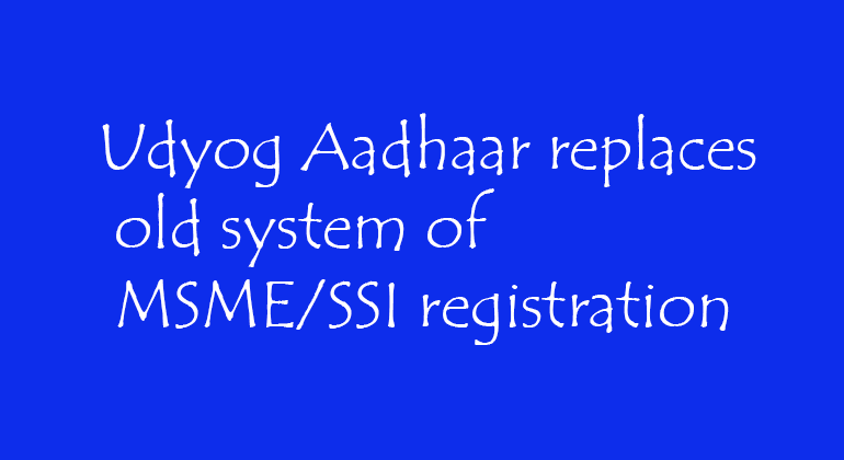 Udyog Aadhaar replaces old system of MSME/SSI registration